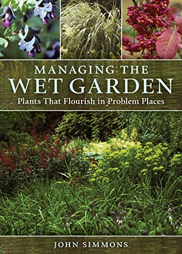 Managing the Wet Garden Plants That Flourish in Problem Places von Timber Press