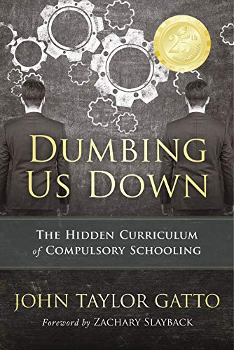 Dumbing Us Down: The Hidden Curriculum of Compulsory Schooling von New Society Publishers
