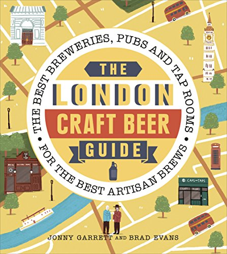The London Craft Beer Guide: The best breweries, pubs and tap rooms for the best artisan brews