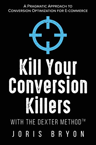 Kill Your Conversion Killers with The Dexter Method™: A Pragmatic Approach to Conversion Optimization for E-Commerce von Yorro Limited