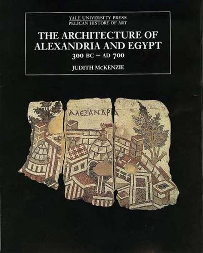 The Architecture of Alexandria and Egypt 300 B.C. to A.D. 700 (The Yale University Press Pelican History)