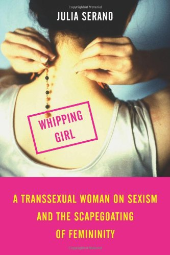 Whipping Girl: A Transsexual Woman on Sexism and the Scapegoating of Femininity: A Transsexual Woman on Sexism and the Scapegoating of Feminity von Seal Press