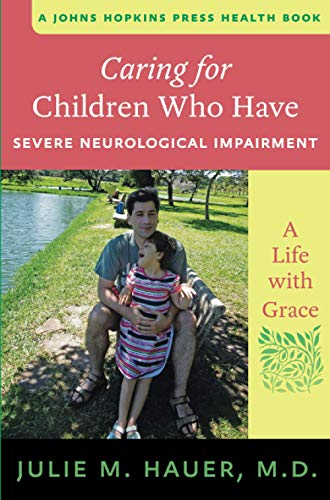 Caring for Children Who Have Severe Neurological Impairment: A Life with Grace (Johns Hopkins Press Health Book)
