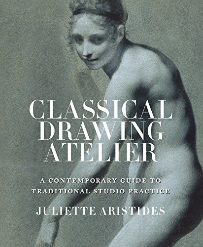 Classical Drawing Atelier: A Complete Course in Traditional Studio Practice: A Contemporary Guide to Traditional Studio Practice