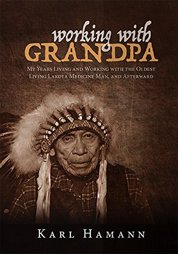 Working with Grandpa: My Years Living and Working with the Oldest Living Lakota Medicine Man, and Afterward