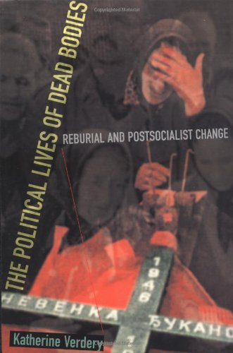 The Political Lives of Dead Bodies: Reburial and Postsocialist Change (Harriman Lectures)