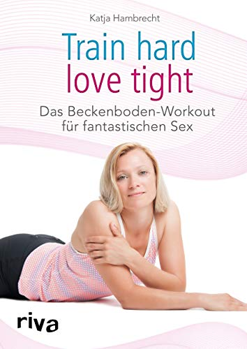 Train hard – love tight: Das Beckenboden-Workout für fantastischen Sex von Riva