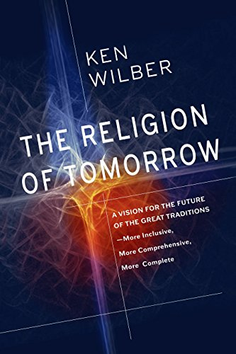 The Religion of Tomorrow: A Vision for the Future of the Great Traditions-More Inclusive, More Comprehensive, More Complete von Shambhala