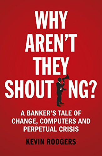 Why Aren't They Shouting?: A Banker's Tale of Change, Computers and Perpetual Crisis von Random House Business Books