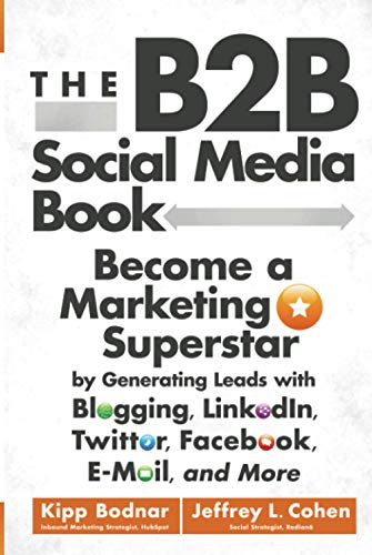 The B2B Social Media Book: Become a Marketing Superstar by Generating Leads with Blogging, LinkedIn, Twitter, Facebook, Email, and More von Wiley