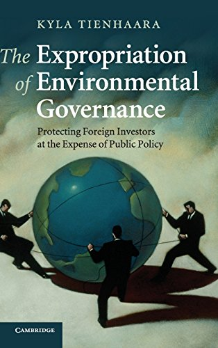 The Expropriation of Environmental Governance: Protecting Foreign Investors at the Expense of Public Policy von Cambridge University Press