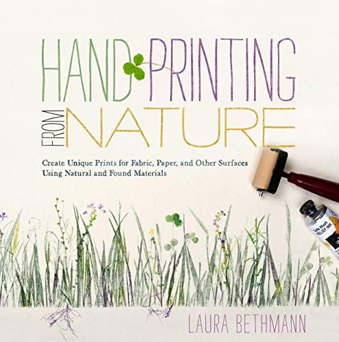 Hand Printing from Nature: Create Unique Prints for Fabric, Paper, and Surfaces Using Natural and Found Materials