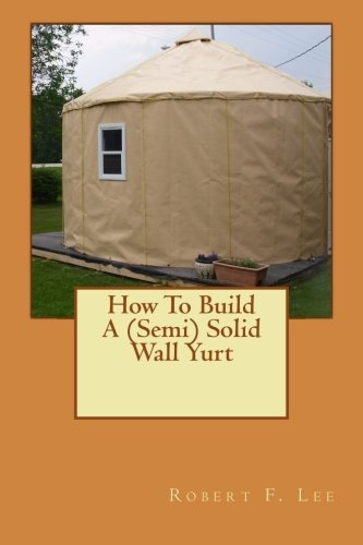 How To Build A (Semi) Solid Wall Yurt von Createspace Independent Publishing Platform