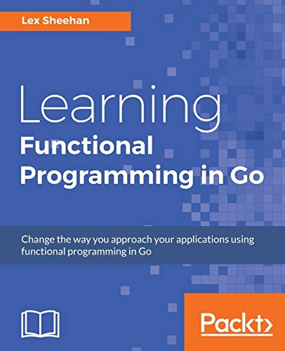 Learning Functional Programming in Go: Change the way you approach your applications using functional programming in Go (English Edition) von Packt Publishing