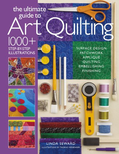 The Ultimate Guide to Art Quilting: Surface Design * Patchwork* Applique * Quilting * Embellishing * Finishing