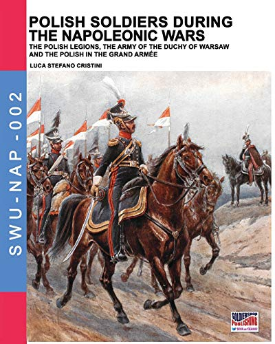 Polish soldiers during the Napoleonic wars: The Polish legions, the army of the Duchy of Warsaw and the Polish in the Grand Armée (Soldiers, Weapons & Uniforms NAP, Band 2) von Soldiershop