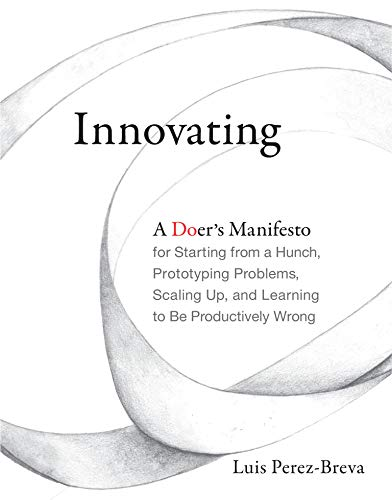Innovating: A Doer's Manifesto for Starting from a Hunch, Prototyping Problems, Scaling Up, and Learning to Be Productively Wrong (Mit Press) von The MIT Press