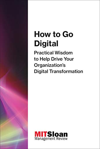 How to Go Digital: Practical Wisdom to Help Drive Your Organization's Digital Transformation (The Digital Future of Management)