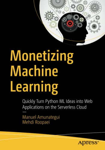 Monetizing Machine Learning: Quickly Turn Python ML Ideas into Web Applications on the Serverless Cloud von Apress