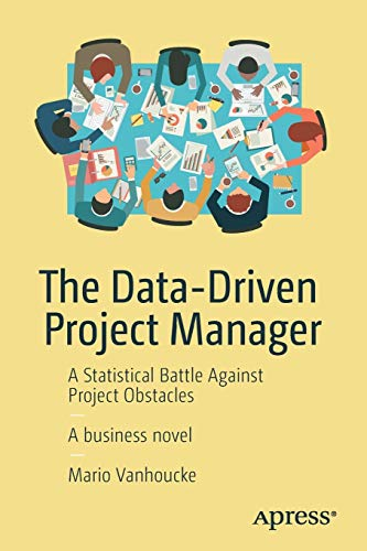 The Data-Driven Project Manager: A Statistical Battle Against Project Obstacles von Apress