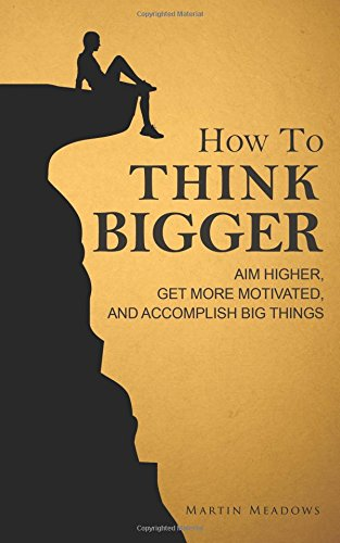 How to Think Bigger: Aim Higher,  Get More Motivated, and Accomplish Big Things von CreateSpace Independent Publishing Platform