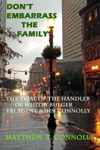 Don't Embarrass The Family: The Trial of Whitey Bulger's Handler FBI Special Agent John Connolly von Matthew T. Connolly, Attorney at Law