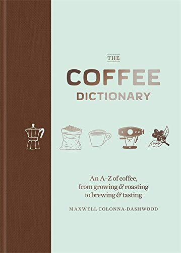 The Coffee Dictionary: An A-Z of coffee, from growing & roasting to brewing & tasting von Octopus Publishing Ltd.