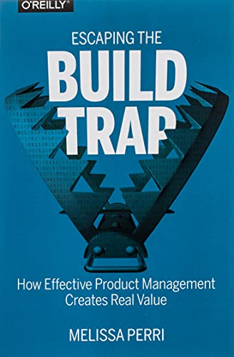 Escaping the Build Trap: How Effective Product Management Creates Real Value von O'Reilly UK Ltd.