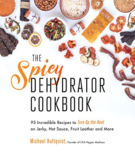 The Spicy Dehydrator Cookbook: 95 Incredible Recipes to Turn Up the heat on Jerky, Hot Sauce, Fruit Leather and More von Page Street Publishing Co.
