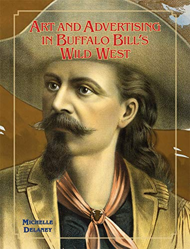 Art and Advertising in Buffalo Bill's Wild West (William F. Cody Series on the History and Culture of the American West, Band 6)