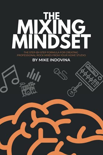 The Mixing Mindset: The Step-By-Step Formula For Creating Professional Rock Mixes From Your Home Studio von CreateSpace Independent Publishing Platform