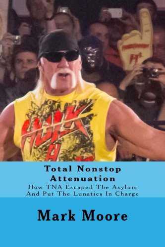 Total Nonstop Attenuation: How TNA Escaped The Asylum And Put The Lunatics In Charge von CreateSpace Independent Publishing Platform