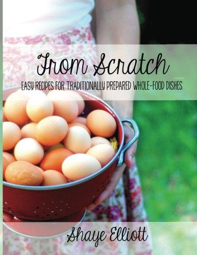 The Elliott Homestead: From Scratch: Traditional, whole-foods dishes for easy, everyday meals. von CreateSpace Independent Publishing Platform