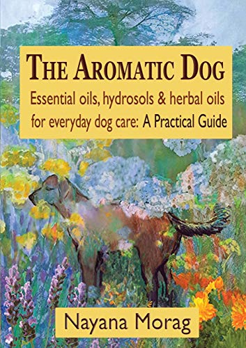 The Aromatic Dog - Essential Oils, Hydrosols, & Herbal Oils for Everyday Dog Care: A Practical Guide