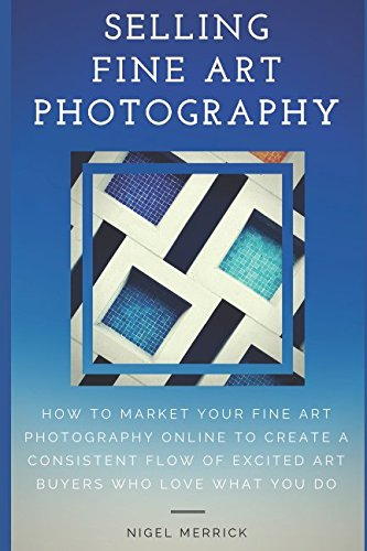 Selling Fine Art Photography: How To Market Your Fine Art Photography Online To Create A Consistent Flow Of Excited Art Buyers Who Love What You Do von Independently published