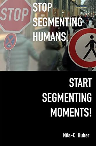 Stop Segmenting Humans, Start Segmenting Moments!: Why Customer Segmentation Might Soon Be Seen as an Outdated Marketing Practice in a Digital World