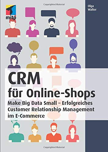 CRM für Online-Shops: Make Big Data Small - Erfolgreiches Customer Relationship Management im E-Commerce (mitp Business) von Mitp-Verlag