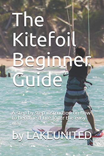 The Kitefoil Beginner Guide: A step by step instruction on how to become a kite foiler the easy way von Independently published