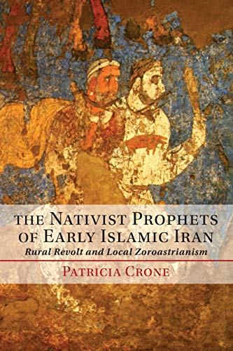 The Nativist Prophets of Early Islamic Iran: Rural Revolt And Local Zoroastrianism von Cambridge University Press