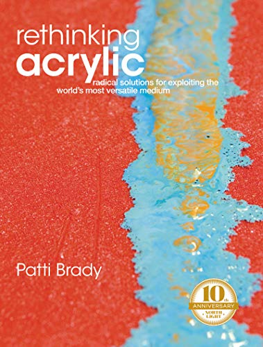 Rethinking Acrylic: Radical Solutions for Exploiting the World's Most Versatile Medium von F&W Publications Inc