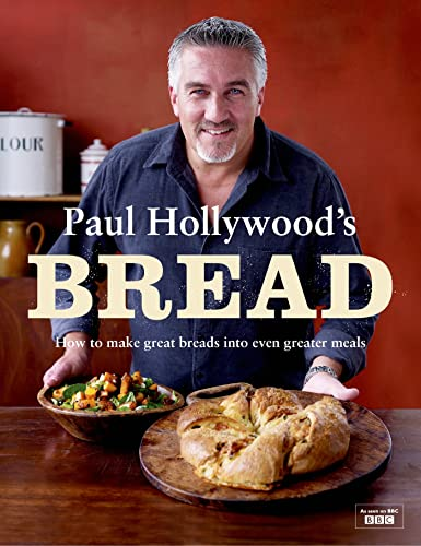 Paul Hollywood's Bread: How to Make Great Breads into Even Greater Meals