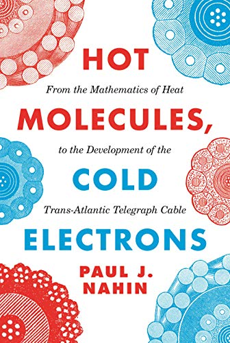 Hot Molecules, Cold Electrons: From the Mathematics of Heat to the Development of the Trans-Atlantic Telegraph Cable von Princeton Univers. Press