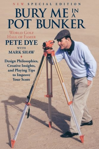 Bury Me In A Pot Bunker (New Special Edition): Design Philosophies, Creative Insights and Playing Tips to Improve Your Score from the World's Most Challenging Golf Course Architect von CreateSpace Independent Publishing Platform