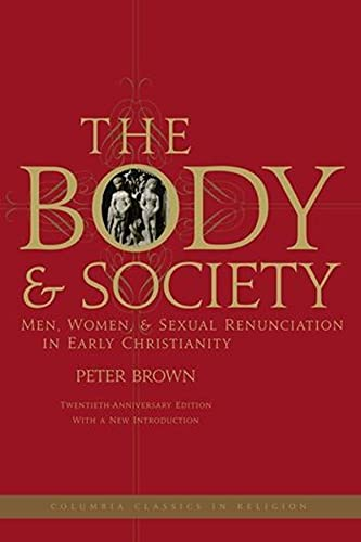 Body and Society: Men, Women, and Sexual Renunciation in Early Christianity (Columbia Classics in Religion)