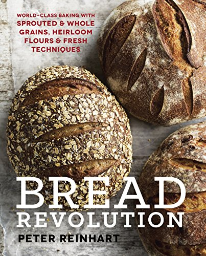 Bread Revolution: World-Class Baking with Sprouted and Whole Grains, Heirloom Flours, and Fresh Techniques von Ten Speed Press