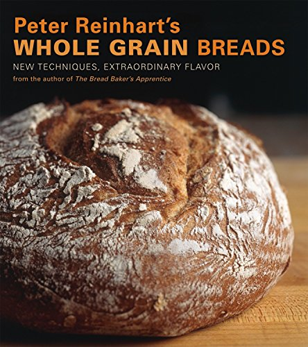Peter Reinhart's Whole Grain Breads: New Techniques, Extraordinary Flavor von Ten Speed Press