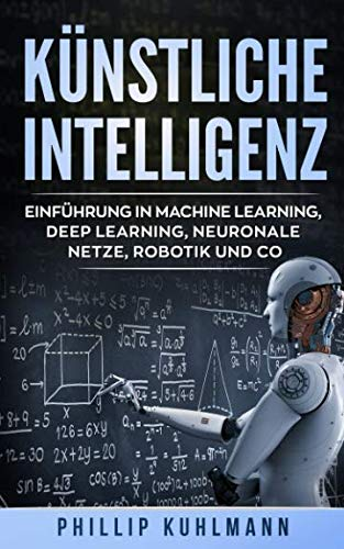 Künstliche Intelligenz: Einführung in Machine Learning, Deep Learning, neuronale Netze, Robotik und Co. von Independently published