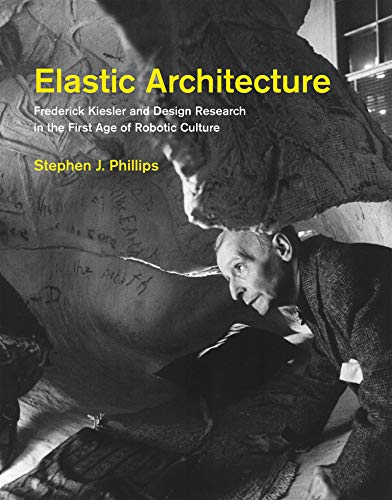 Elastic Architecture: Frederick Kiesler and Design Research in the First Age of Robotic Culture (Mit Press)