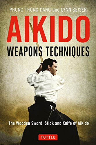 Aikido Weapons Techniques: The Wooden Sword, Stick and Knife of Aikido