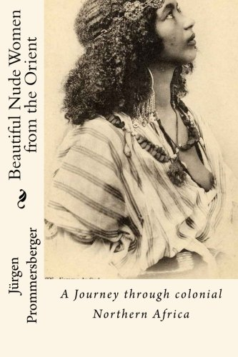 Beautiful Nude Women from the Orient: A Journey through colonial Northern Africa von Createspace Independent Publishing Platform